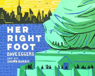 """<2017 pin> Her Right Foot by Dave Eggers. SUMMARY:  """"In this fascinating, fun take on nonfiction, uniquely American in its frank tone and honest look at the literal foundation of our country, Dave Eggers and Shawn Harris investigate a seemingly small trait of America's most emblematic statue. What they find is about more than history, more than art. What they find in the Statue of Liberty's right foot is the powerful message of acceptance that is essential to an entire country's creation"""""""