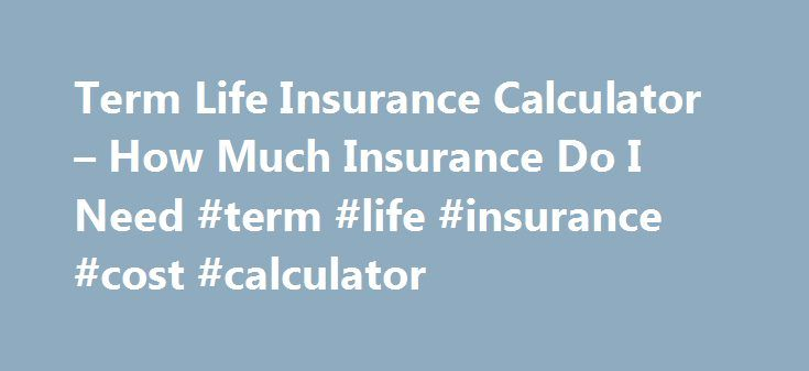 Term Life Insurance Calculator – How Much Insurance Do I Need #term #life #insurance #cost #calculator http://philadelphia.remmont.com/term-life-insurance-calculator-how-much-insurance-do-i-need-term-life-insurance-cost-calculator/  # Get Quote in Seconds: Life Insurance Calculator Investing in a life insurance policy starts with determining the appropriate amount of coverage. Every family has different financial needs, so coverage requirements for one family will not be an appropriate…
