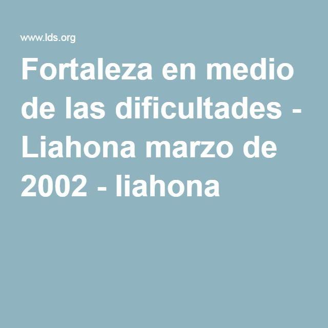 Fortaleza en medio de las dificultades - Liahona marzo de 2002 - liahona