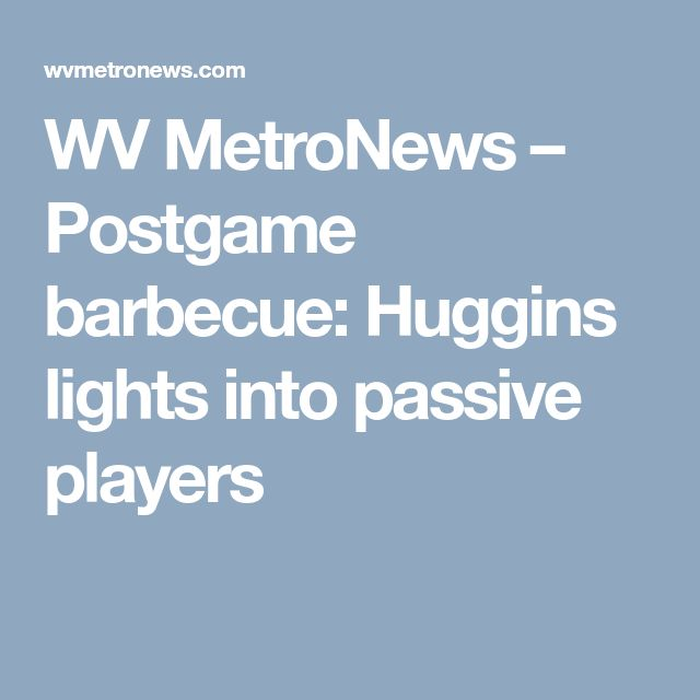 WV MetroNews  – Postgame barbecue: Huggins lights into passive players