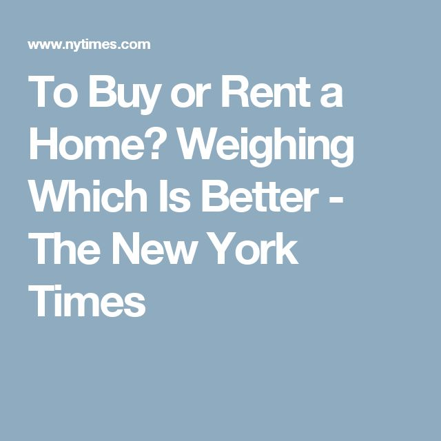 To Buy or Rent a Home? Weighing Which Is Better - The New York Times