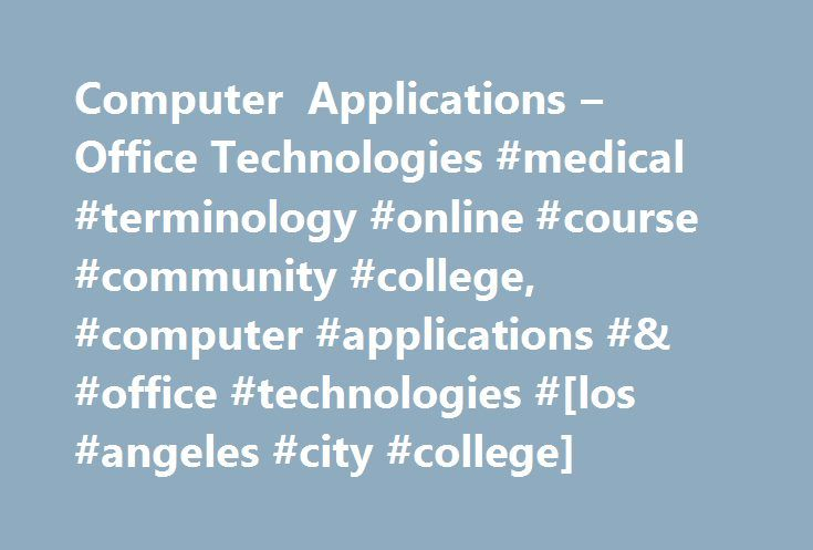 Computer Applications – Office Technologies #medical #terminology #online #course #community #college, #computer #applications #& #office #technologies #[los #angeles #city #college] http://wyoming.remmont.com/computer-applications-office-technologies-medical-terminology-online-course-community-college-computer-applications-office-technologies-los-angeles-city-college/  # Course Descriptions Of the students who receive a bachelor's degree from UC or CSU, nearly 60% began their careers at a…