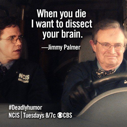 When you die I want to dissect your brain. -Jimmy Palmer