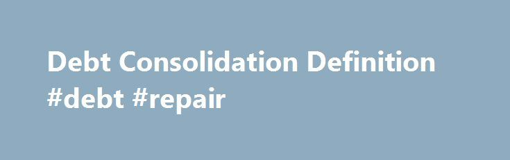 Debt Consolidation Definition #debt #repair http://debt.nef2.com/debt-consolidation-definition-debt-repair/  #consolidating debt # Debt Consolidation What is 'Debt Consolidation' The combining of several unsecured debts into a single, new loan that is more favorable. Debt consolidation involves taking out a new loan to pay off a number of other debts. The new loan may result in a lower interest rate, lower monthly payment or both. Consumers can use debt consolidation as a tool to make it…