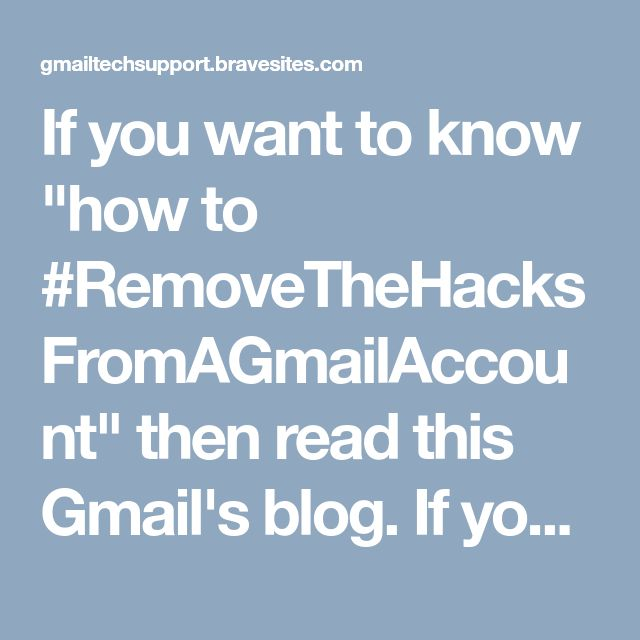 "If you want to know ""how to #RemoveTheHacksFromAGmailAccount"" then read this Gmail's blog. If you would like to know more about Gmail hacking, then call on #GmailSupportNumber +(61)283173468 and get the more relevant info."