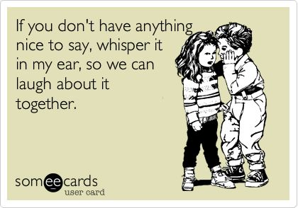 If you don't have anything nice to say, whisper it in my ear, so we can laugh about it together.