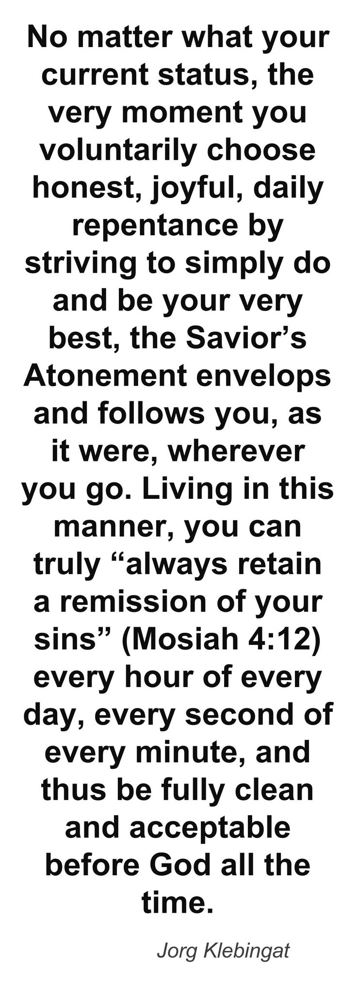 """What it means to be """"perfect in Christ"""". No matter what your current status, the very moment you voluntarily choose honest, joyful, daily repentance by striving to simply do and be your very best, the Savior's Atonement envelops and follows you, as it were, wherever you go. Living in this manner, you can truly """"always retain a remission of your sins"""" (Mosiah 4:12) every hour of every day, every second of every minute, and thus be fully clean and acceptable before God all the time…"""