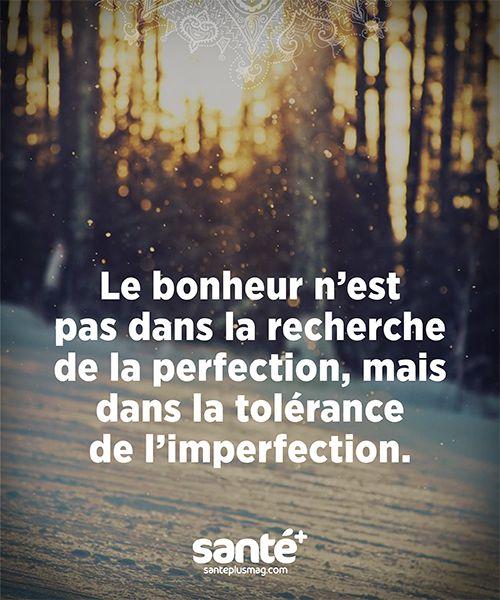 Le Bonheur n'est pas ds la recherche de la perfection, mais dans la tolérance de l'imperfection