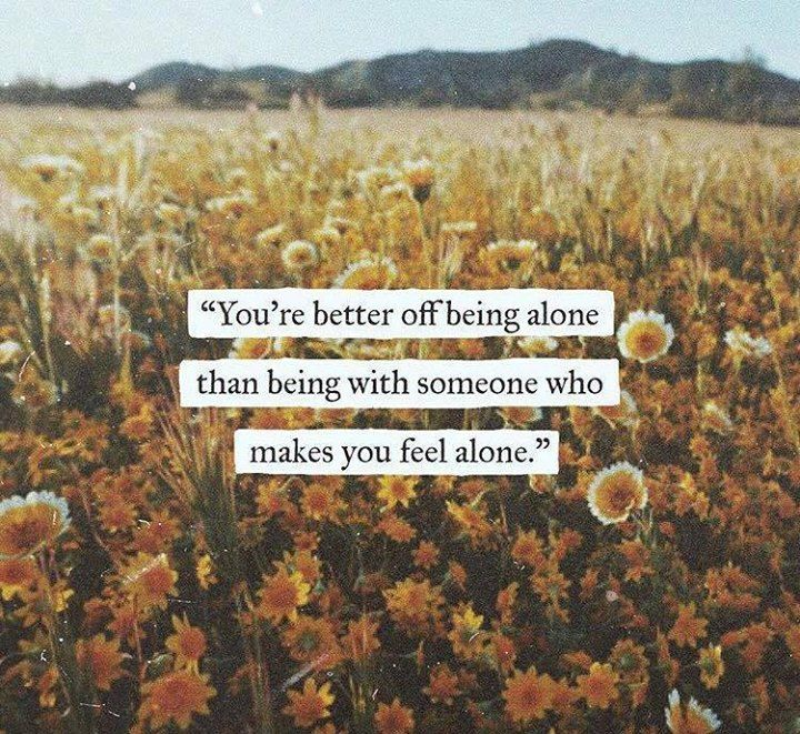 You're better off being alone than being with someone who makes you feel alone.