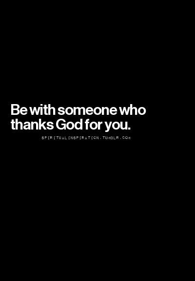 Yes! Be with someone who thanks God for you ❤                                                                                                                                                                                 More