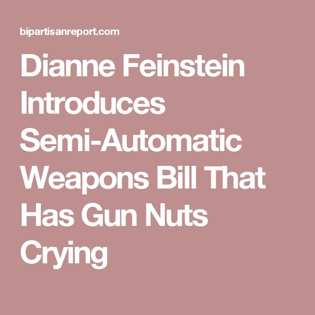 Dianne Feinstein Introduces Semi-Automatic Weapons Bill That Has Gun Nuts Crying