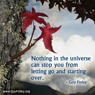 Nothing in the universe can stop you from letting go and starting over.   guyfinley.org