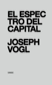 El Espectro del capital / Joseph Vogl. Buenos Aires : Cruce Casa Editora, 2015. Matèries: Capitalisme; Economia; Filosofia. http://cataleg.ub.edu/record=b2200491~S1*cat   #bibeco