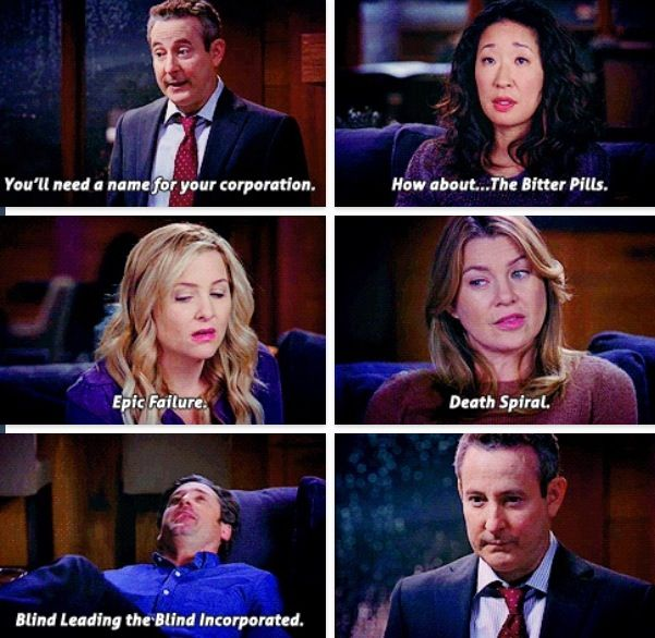Lawyer: You'll need a name for your corporation. Cristina Yang: How about...The Bitter Pills. Arizona Robbins: Epic Failure. Meredith Grey: Death Spiral. Derek Shepherd: Blind Leading the Blind Incorporation. Grey's Anatomy quotes