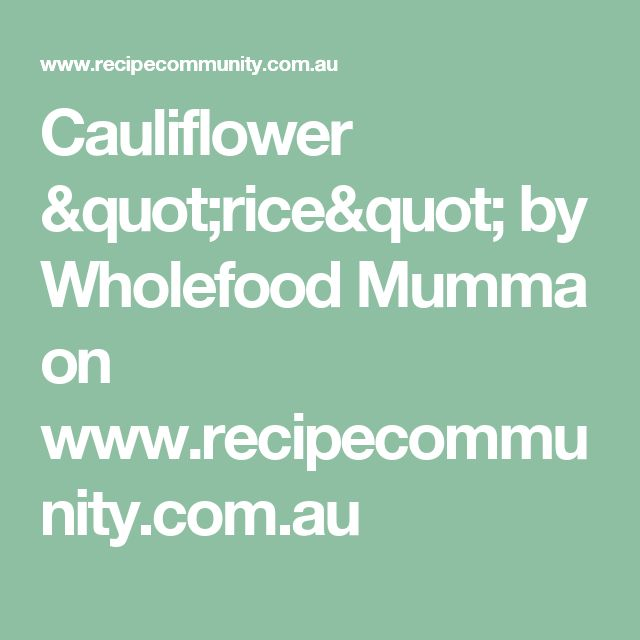 "Cauliflower ""rice"" by Wholefood Mumma on www.recipecommunity.com.au"