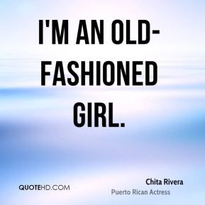 southern old fashioned quotes   Chita Rivera - I'm an old-fashioned girl.