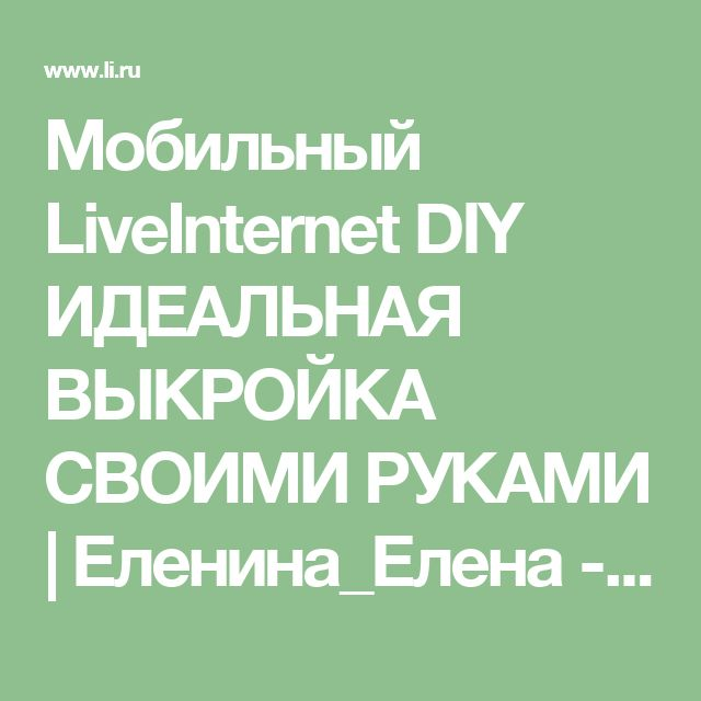 Мобильный LiveInternet DIY ИДЕАЛЬНАЯ ВЫКРОЙКА СВОИМИ РУКАМИ | Еленина_Елена - Дневник Елениной_Елены |
