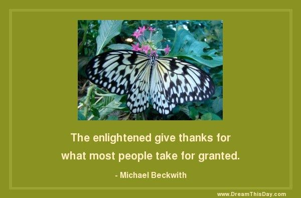 The enlightened give thanks for what most people take for granted. - Michael Beckwith A thankful heart is the greatest virtue. - Cice...