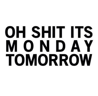 .oh shit it's monay tomorrow- said me every sunday!