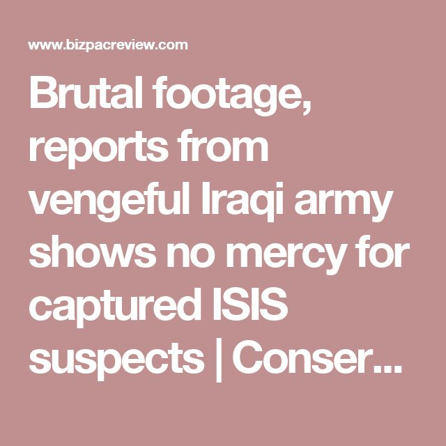 Brutal footage, reports from vengeful Iraqi army shows no mercy for captured ISIS suspects | Conservative News Today