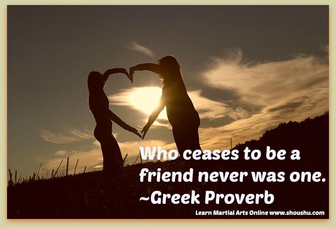 Who Ceases To Be A Friend Never Was One. ~Greek Proverb