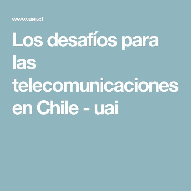 Los desafíos para las telecomunicaciones en Chile - uai
