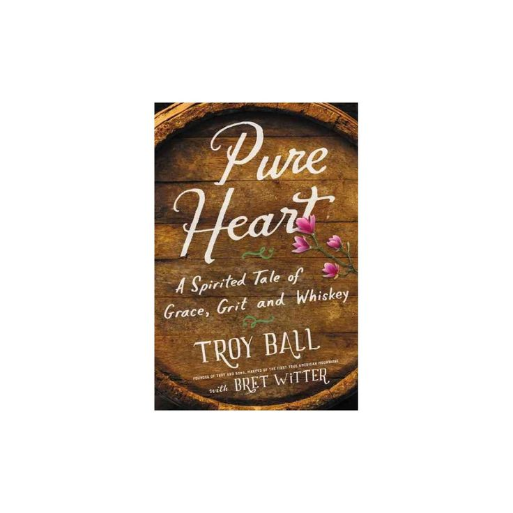 Pure Heart : A Spirited Tale of Grace, Grit, and Whiskey (Hardcover) (Troy Ball)