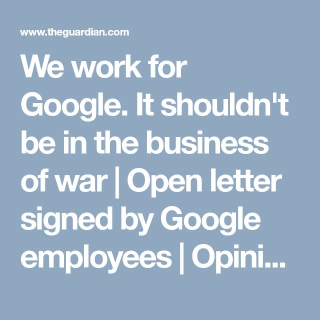 We work for Google. It shouldn't be in the business of war | Open letter signed by Google employees | Opinion | The Guardian
