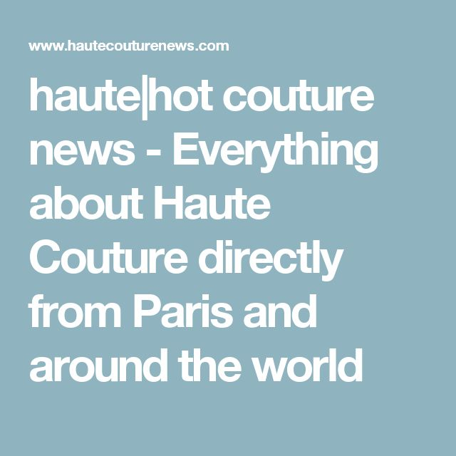 haute|hot couture news - Everything about Haute Couture directly from Paris and around the world
