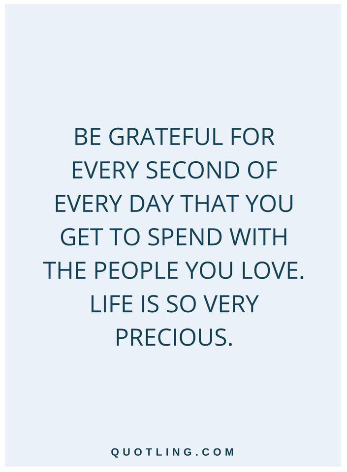quotes Be grateful for every second of every day that you get to spend with the people you love. Life is so very precious.