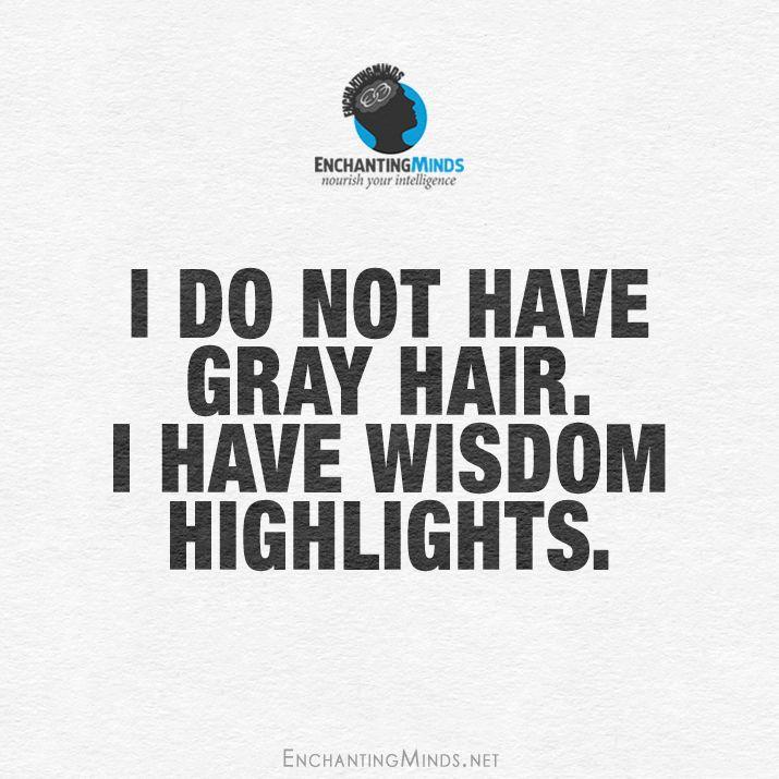 I do not have gray hair. I have wisdom highlights.