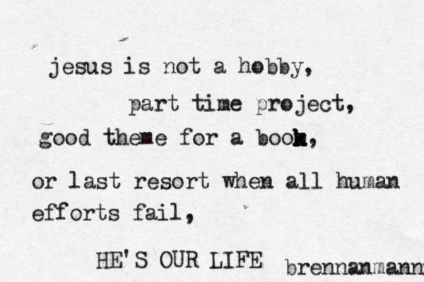 "Jesus, You are our magnificent obsession. ""Jesus is not a hobby, part time project, good theme for a book, or last resort when all human efforts fail, He's our life."" - Brennan Manning"