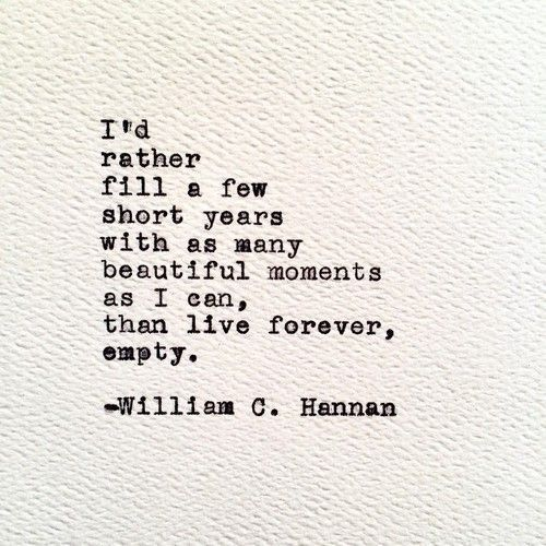I'd rather fill a few short years with as many beautiful moments as I can, than…