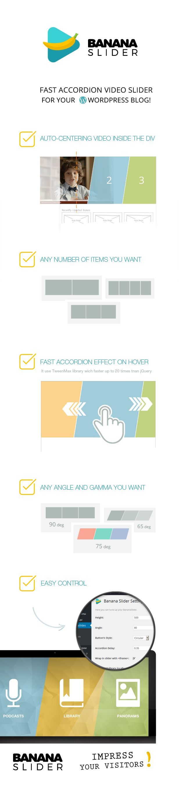 Meet Banana Slider WP example 1 | example 2 | example 3 | example 4  Banana Slider – is a fast accordion slider with HTML5 video support for your site based on WordPress! It fast, because it use th...