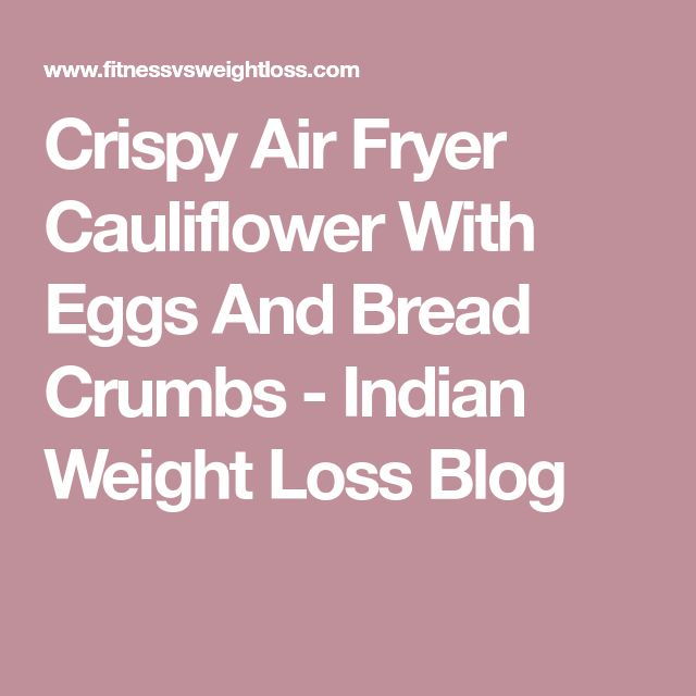 Crispy Air Fryer Cauliflower With Eggs And Bread Crumbs - Indian Weight Loss Blog