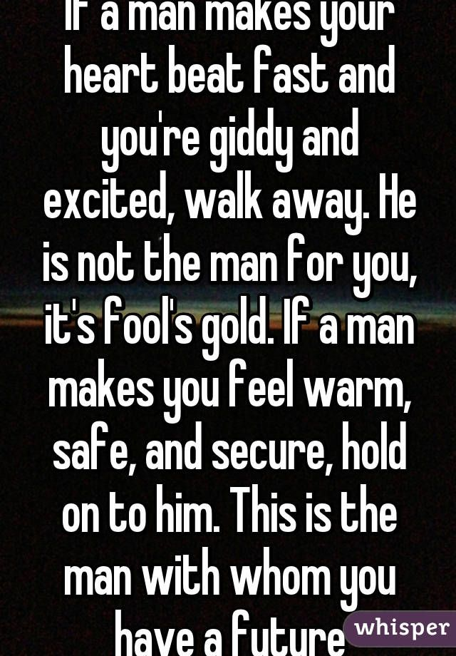 """""""If a man makes your heart beat fast and you're giddy and excited, walk away. He is not the man for you, it's fool's gold. If a man makes you feel warm, safe, and secure, hold on to him. This is the man with whom you have a future"""""""