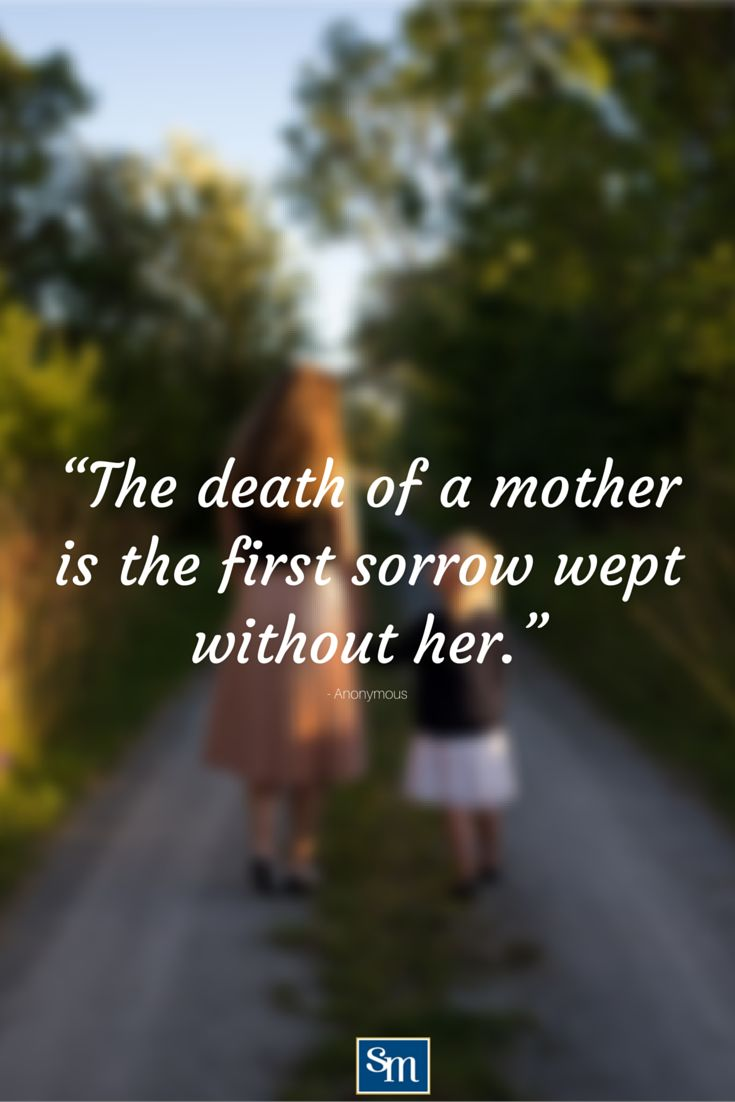 """The death of a mother is the first sorrow wept without her."" - Anonymous"