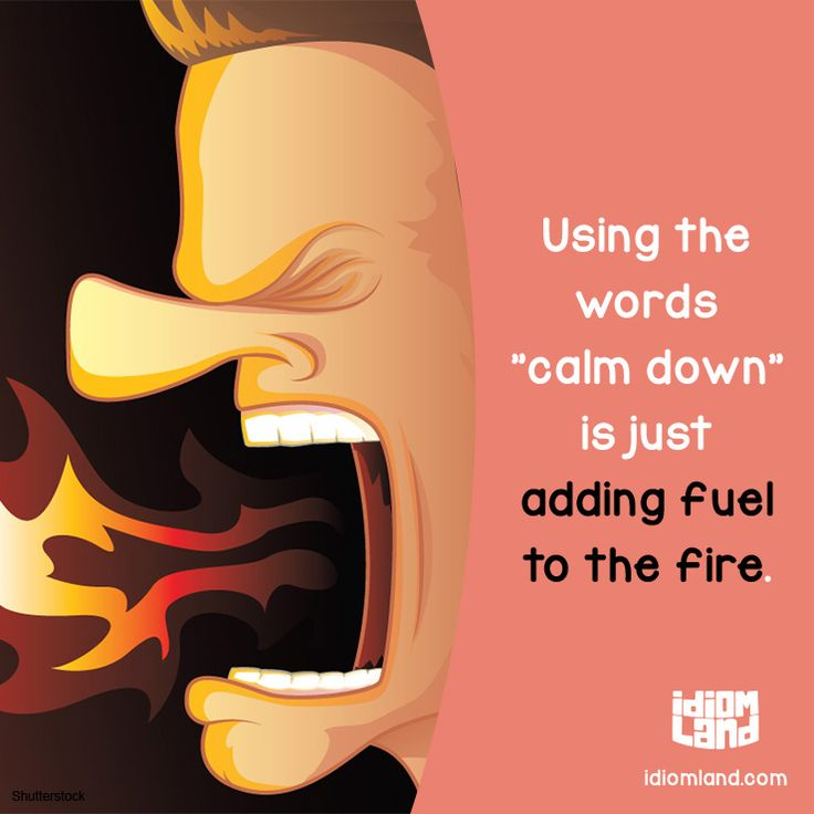 """Using the words """"calm down"""" is just adding fuel to the fire.  #idiom #idioms #fuel"""