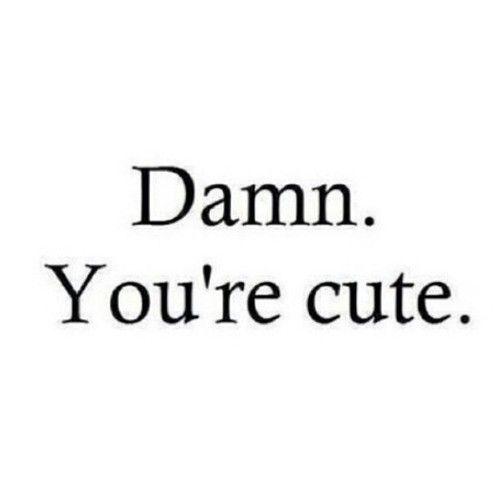 Yeah, you're pretty darn cute, love :)