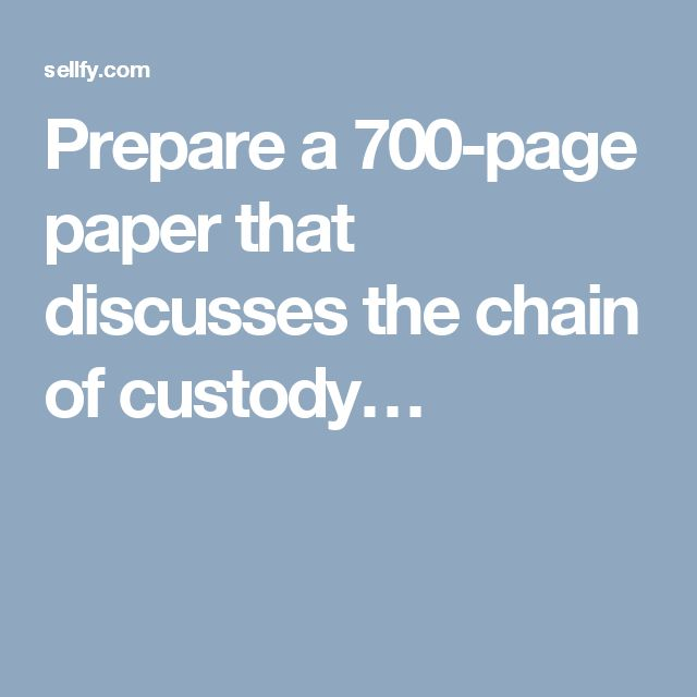 Prepare a 700-page paper that discusses the chain of custody…