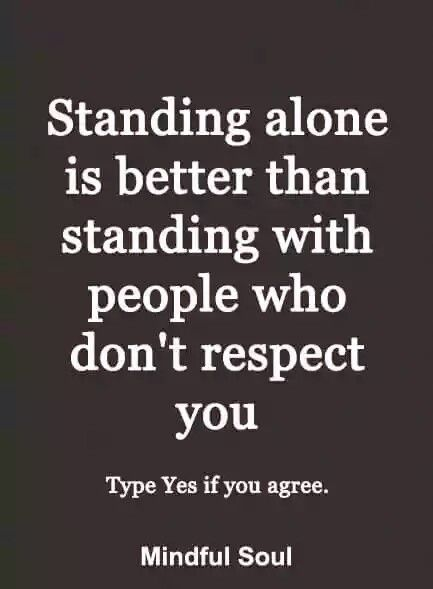 Standing Alone Is Better Than Standing With People Who Don't Respect You.