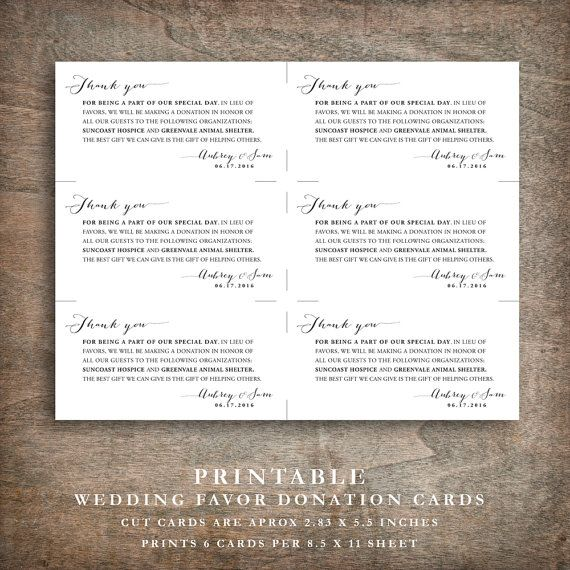 Printable wedding donation favor cards. A great alternative to traditional wedding favors, these elegant cards let each of your guests know that a donation has been made to a charity in their honor. Each tag says Thank you across the top in flowing script, followed by a message thanking your guests for sharing your special day with you and explaining the purpose of the donation favor card. Your chosen charity names are given, and the card ends with both your names signed in script and your…