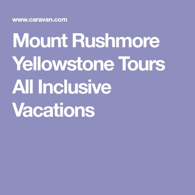 Mount Rushmore Yellowstone Tours All Inclusive Vacations
