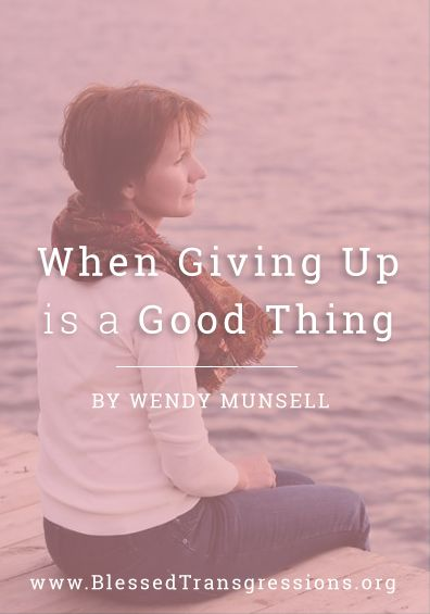 When Giving Up is a Good Thing. Christian blog, magazine, God, Jesus, faith, truth, love, advice, blogging, Christianity, blessed transgressions, hope, friendship, hardship, overcoming difficulty, testimony, family, marriage, prayer, scripture, hurt, healing, loss.