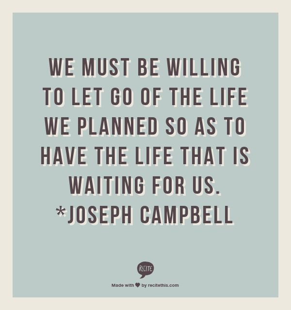 We mus willing to let go of the life we planned so as to have the life that is waiting for us Joseph Campbell
