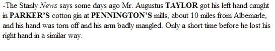 """""""December 1, 1892, THE LANDMARK (Statesville, Iredell County, North Carolina)  -The Stanly News says some days ago Mr. Augustus TAYLOR got his left hand caught in PARKER'S cotton gin at PENNINGTON'S mills, about 10 miles from Albemarle, and his hand was torn off and his arm badly mangled. Only a short time before he lost his right hand in a similar way."""""""