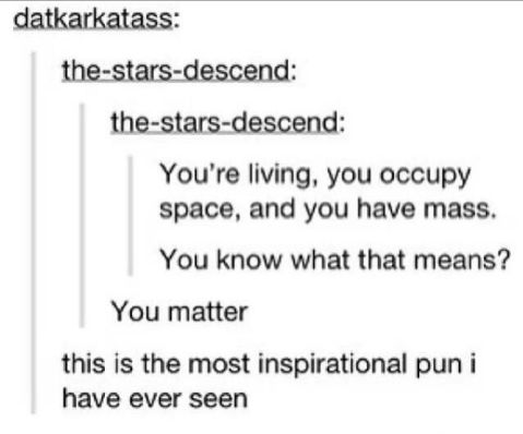 And finally, the most inspirational pun ever:   28 Jokes People Who Aren't Huge Nerds Will Never Understand