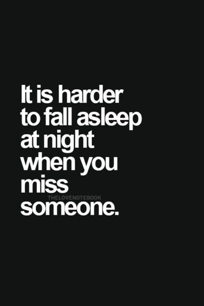 It is harder to fall asleep at night when you miss someone.