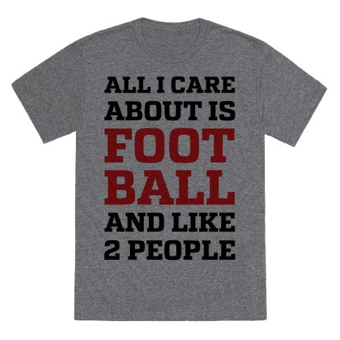 "When Football season starts you don't have time to waste on people because you have to be there to cheer on your favorite team. Tell people what really matters to you with this sports design that says ""All I Care About Is Football And Like 2 People""."