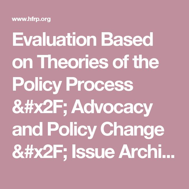 Evaluation Based on Theories of the Policy Process / Advocacy and Policy Change / Issue Archive / The Evaluation Exchange / Evaluation / HFRP - Harvard Family Research Project